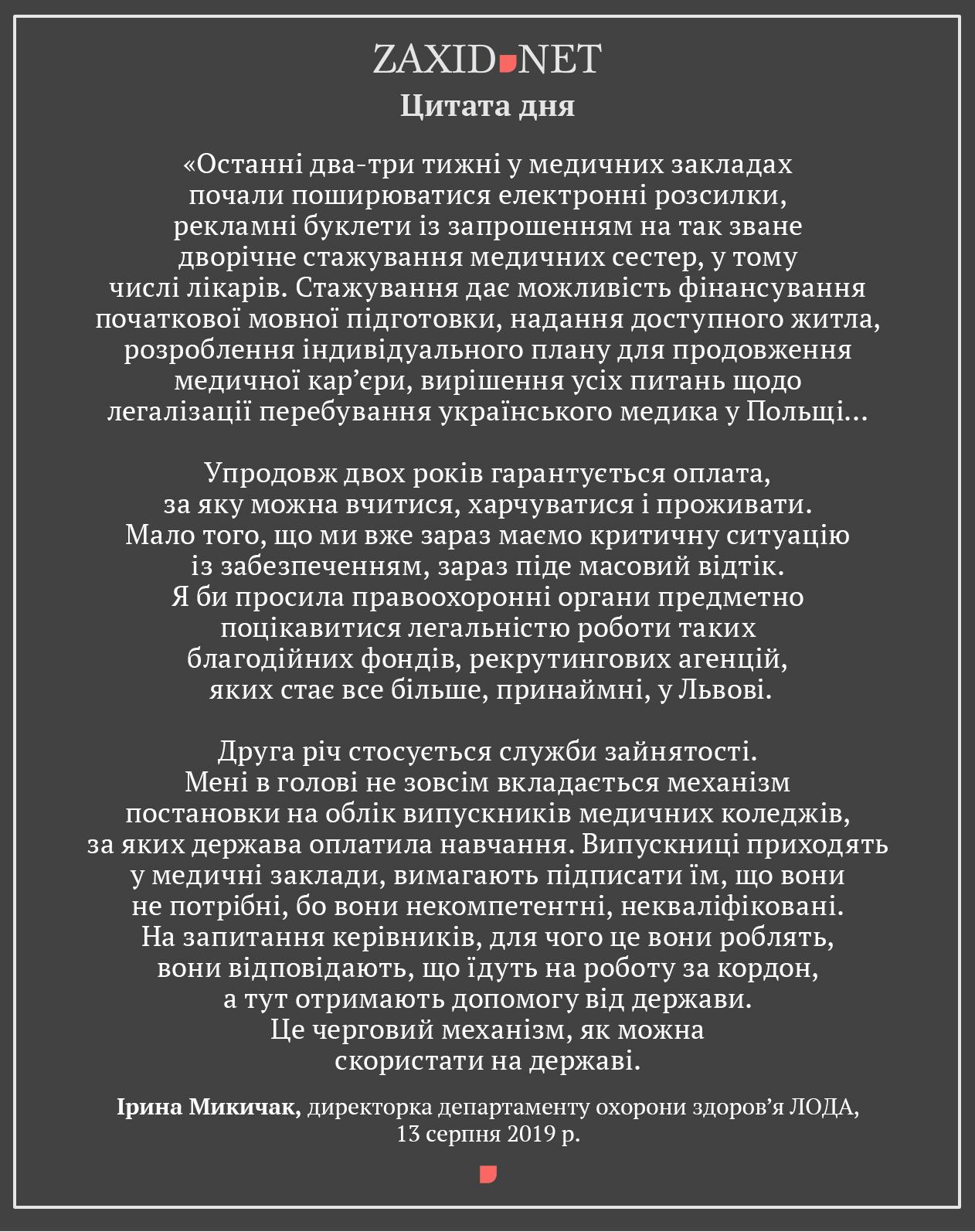Останні два-три тижні у медичних закладах почали поширюватися електронні розсилки, рекламні буклети із запрошенням на так зване дворічне стажування медичних сестер, у тому числі лікарів. Стажування дає можливість фінансування початкової мовної підготовки, надання доступного житла, розроблення індивідуального плану для продовження медичної кар'єри, вирішення усіх питань щодо легалізації перебування українського медика у Польщі… Упродовж двох років гарантується оплата, за яку можна вчитися, харчуватися і проживати. Мало того, що ми вже зараз маємо критичну ситуацію із забезпеченням, зараз піде масовий відтік.  Я би просила правоохоронні органи предметно поцікавитися легальністю роботи таких благодійних фондів, рекрутингових агенцій, яких стає все більше, принаймні, у Львові.  Друга річ стосується служби зайнятості. Мені в голові не зовсім вкладається механізм постановки на облік випускників медичних коледжів, за яких держава оплатила навчання. Випускниці приходять у медичні заклади, вимагають підписати їм, що вони не потрібні, бо вони некомпетентні, некваліфіковані. На запитання керівників, для чого це вони роблять, вони відповідають, що їдуть на роботу за кордон, а тут отримають допомогу від держави. Це черговий механізм, як можна скористати на державі.  Ірина Микичак, директорка департаменту охорони здоров'я ЛОДА, 13 серпня 2019